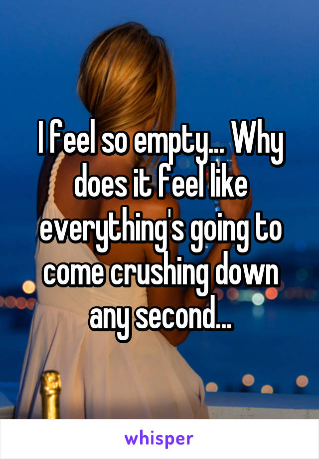 I feel so empty... Why does it feel like everything's going to come crushing down any second...