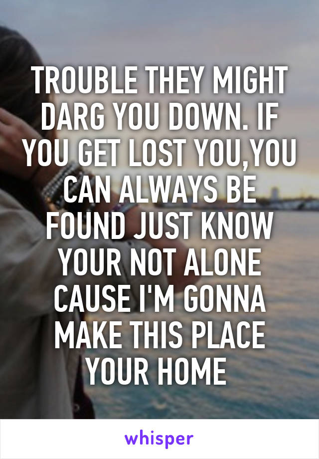 TROUBLE THEY MIGHT DARG YOU DOWN. IF YOU GET LOST YOU,YOU CAN ALWAYS BE FOUND JUST KNOW YOUR NOT ALONE CAUSE I'M GONNA MAKE THIS PLACE YOUR HOME
