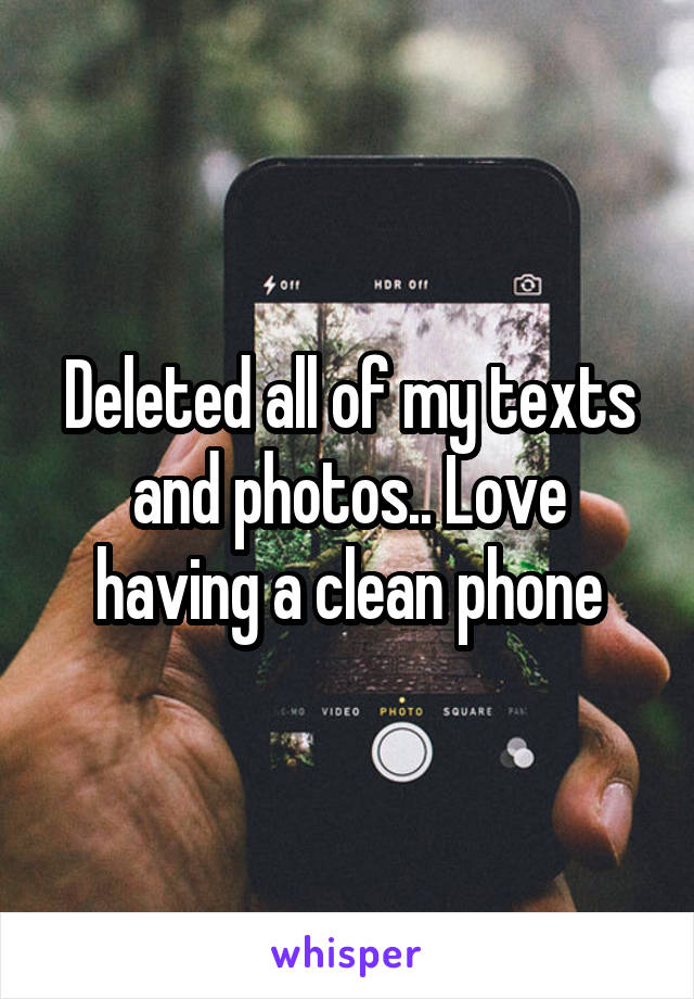Deleted all of my texts and photos.. Love having a clean phone