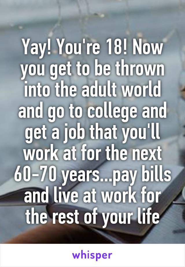 Yay! You're 18! Now you get to be thrown into the adult world and go to college and get a job that you'll work at for the next 60-70 years...pay bills and live at work for the rest of your life