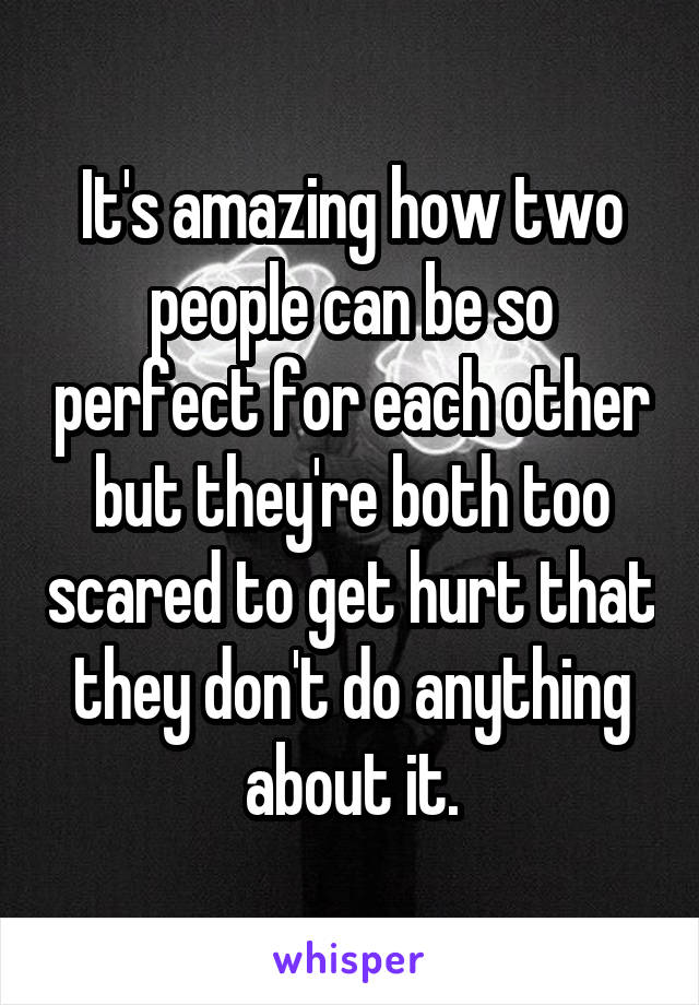 It's amazing how two people can be so perfect for each other but they're both too scared to get hurt that they don't do anything about it.