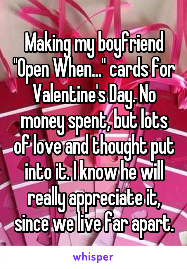 """Making my boyfriend """"Open When..."""" cards for Valentine's Day. No money spent, but lots of love and thought put into it. I know he will really appreciate it, since we live far apart."""