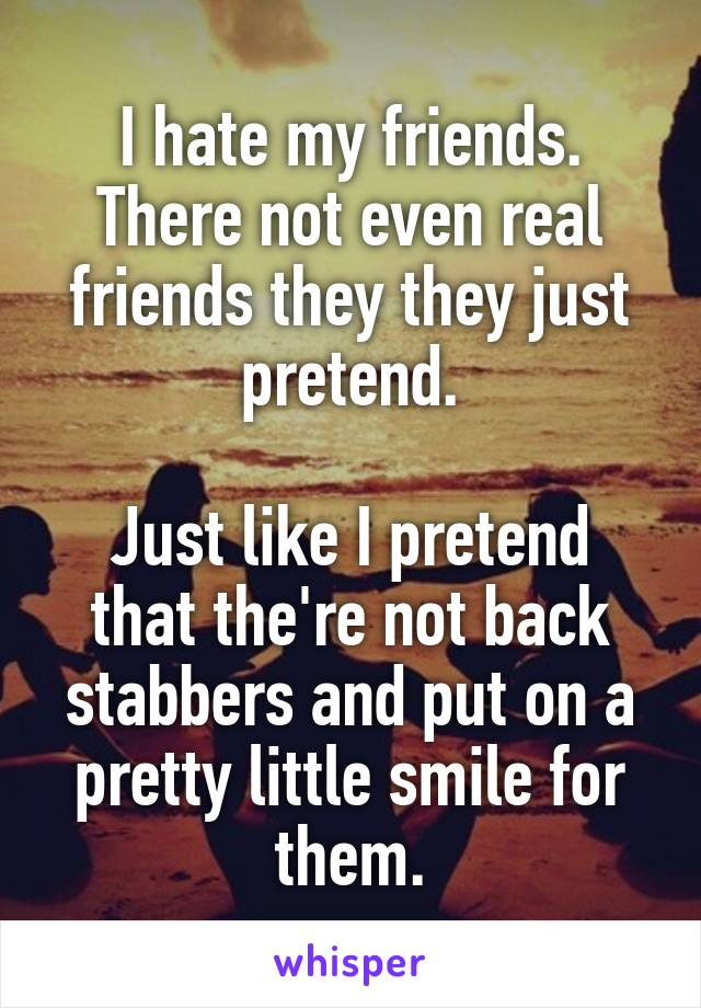 I hate my friends. There not even real friends they they just pretend.  Just like I pretend that the're not back stabbers and put on a pretty little smile for them.