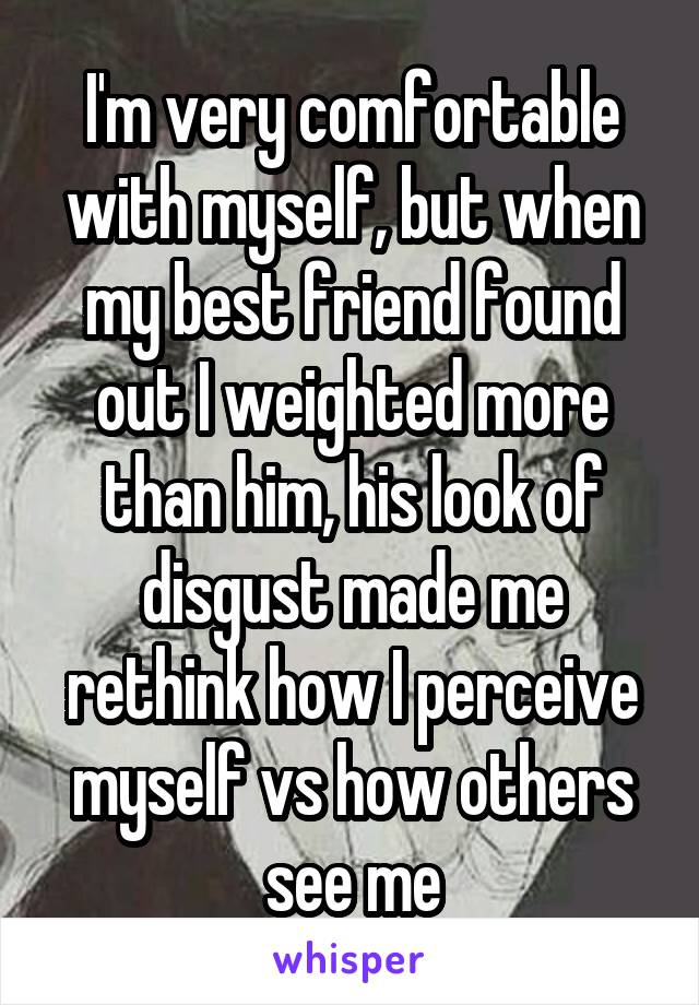 I'm very comfortable with myself, but when my best friend found out I weighted more than him, his look of disgust made me rethink how I perceive myself vs how others see me