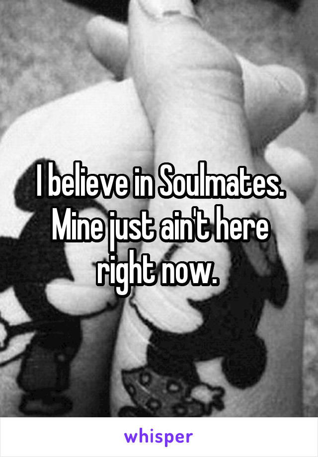 I believe in Soulmates. Mine just ain't here right now.