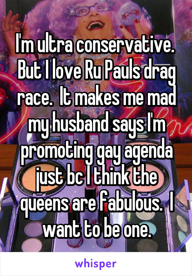 I'm ultra conservative.  But I love Ru Pauls drag race.  It makes me mad my husband says I'm promoting gay agenda just bc I think the queens are fabulous.  I want to be one.