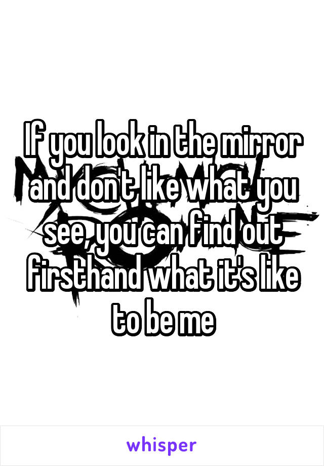 If you look in the mirror and don't like what you see, you can find out firsthand what it's like to be me