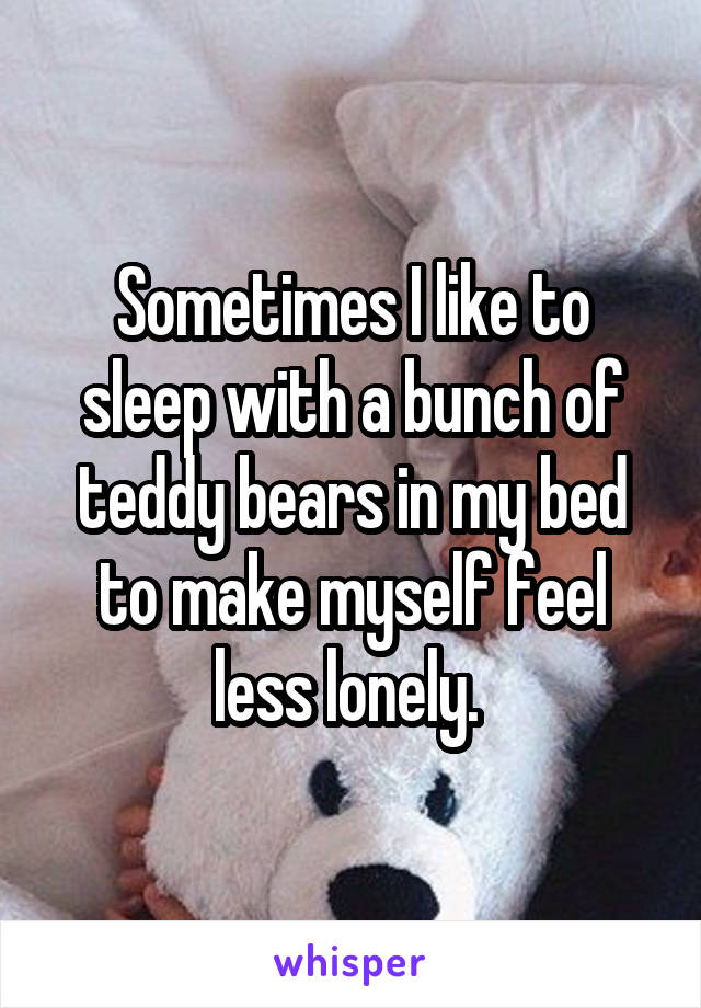 Sometimes I like to sleep with a bunch of teddy bears in my bed to make myself feel less lonely.