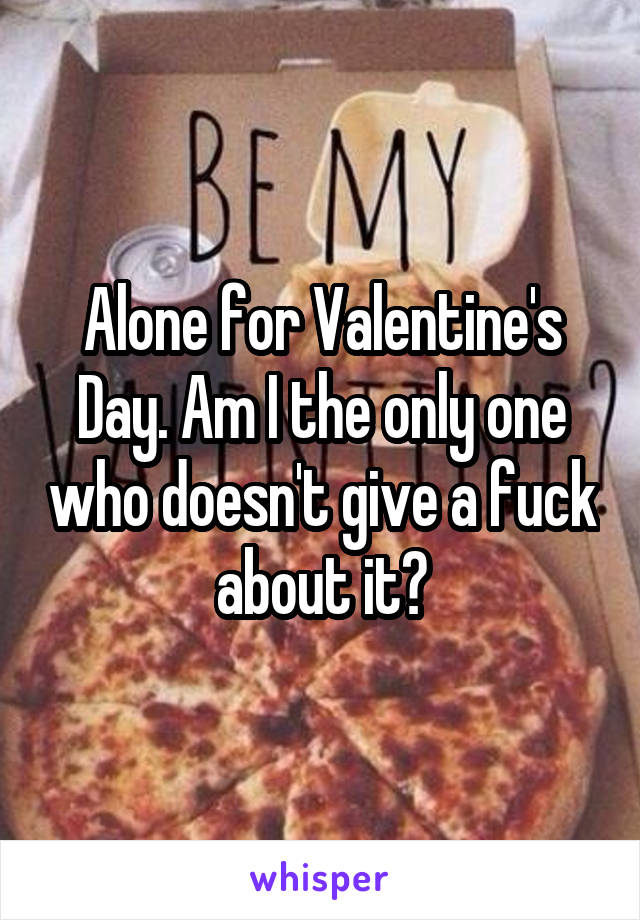 Alone for Valentine's Day. Am I the only one who doesn't give a fuck about it?