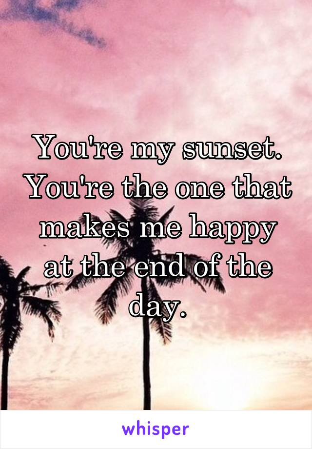 You're my sunset. You're the one that makes me happy at the end of the day.