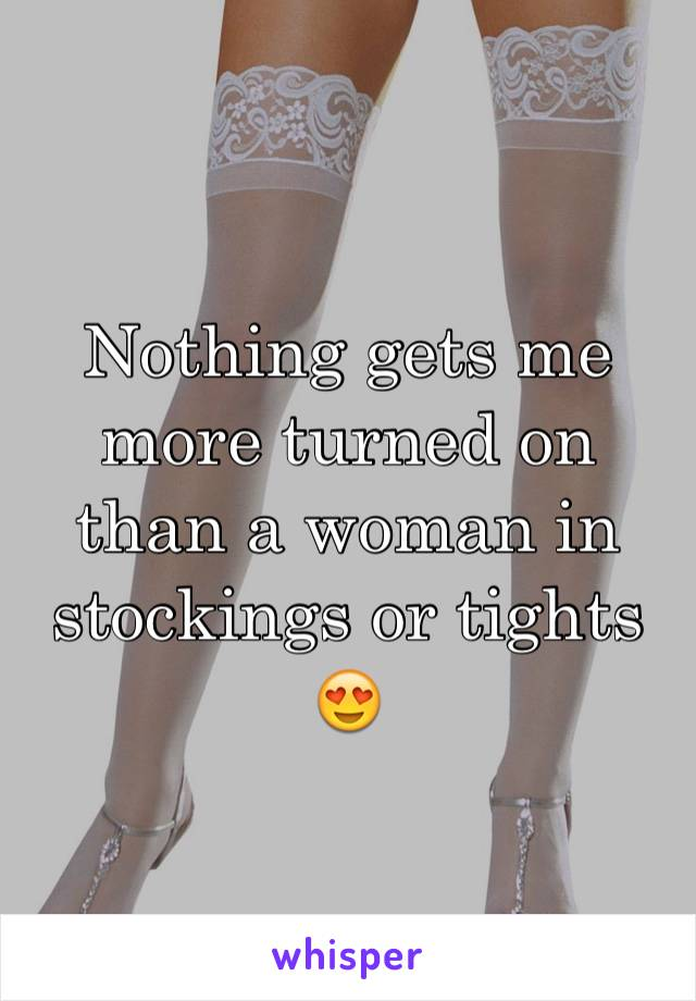 Nothing gets me more turned on than a woman in stockings or tights 😍