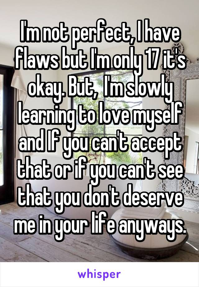 I'm not perfect, I have flaws but I'm only 17 it's okay. But,  I'm slowly learning to love myself and If you can't accept that or if you can't see that you don't deserve me in your life anyways.