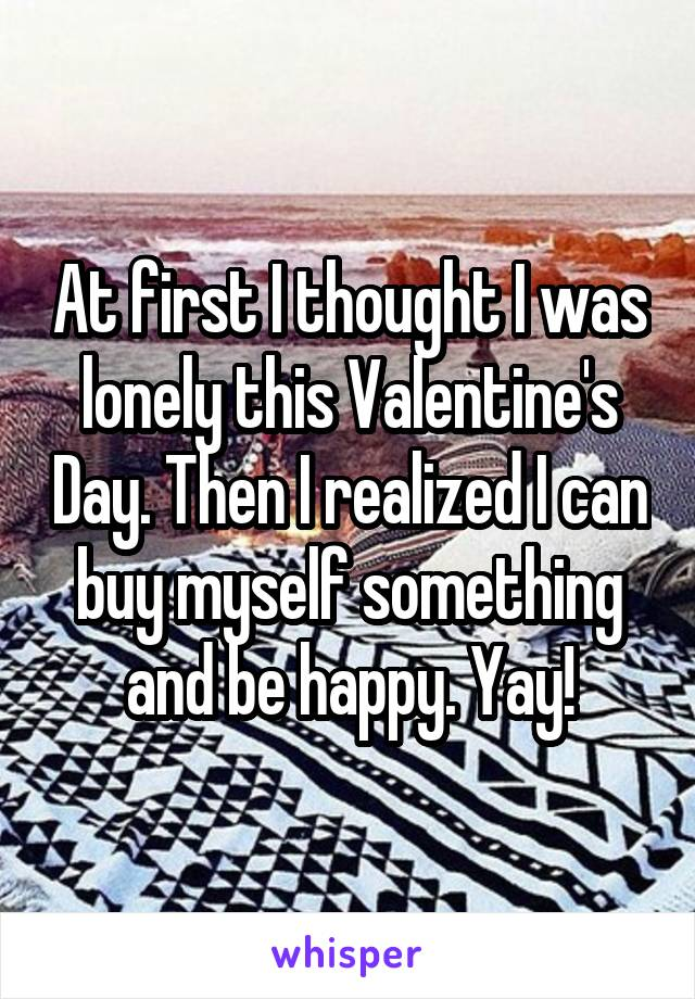 At first I thought I was lonely this Valentine's Day. Then I realized I can buy myself something and be happy. Yay!