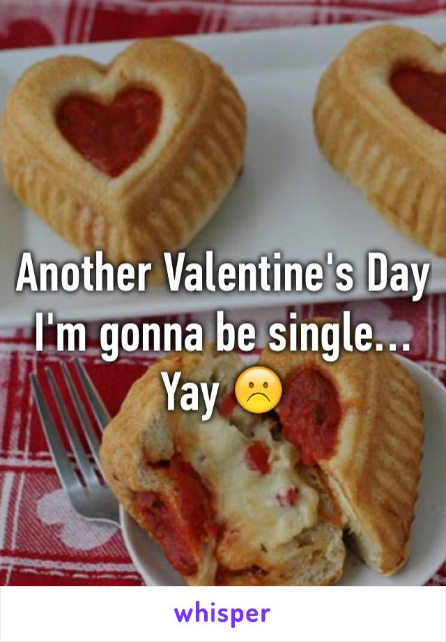 Another Valentine's Day I'm gonna be single… Yay ☹️