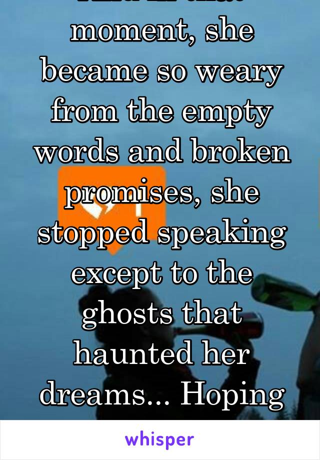 And in that moment, she became so weary from the empty words and broken promises, she stopped speaking except to the ghosts that haunted her dreams... Hoping one day to repair her soul