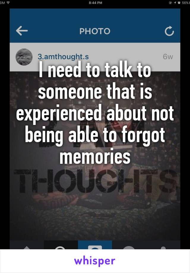 I need to talk to someone that is experienced about not being able to forgot memories