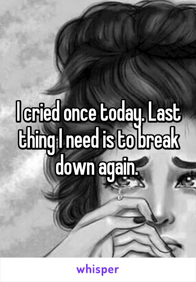 I cried once today. Last thing I need is to break down again.