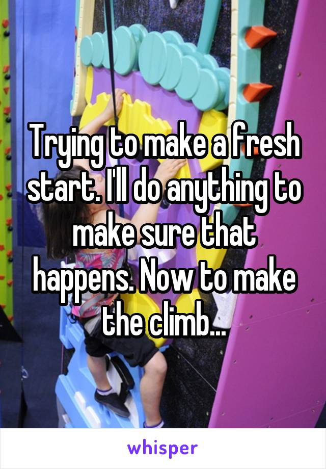 Trying to make a fresh start. I'll do anything to make sure that happens. Now to make the climb...