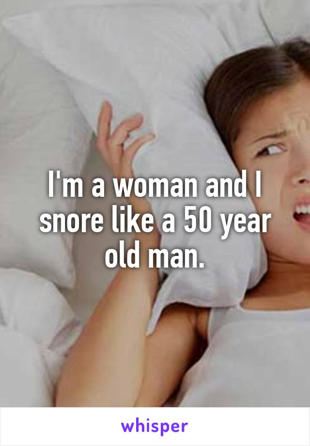 I'm a woman and I snore like a 50 year old man.