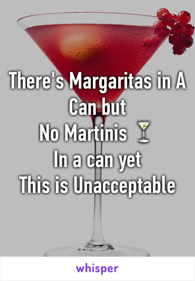 There's Margaritas in A Can but  No Martinis 🍸 In a can yet  This is Unacceptable