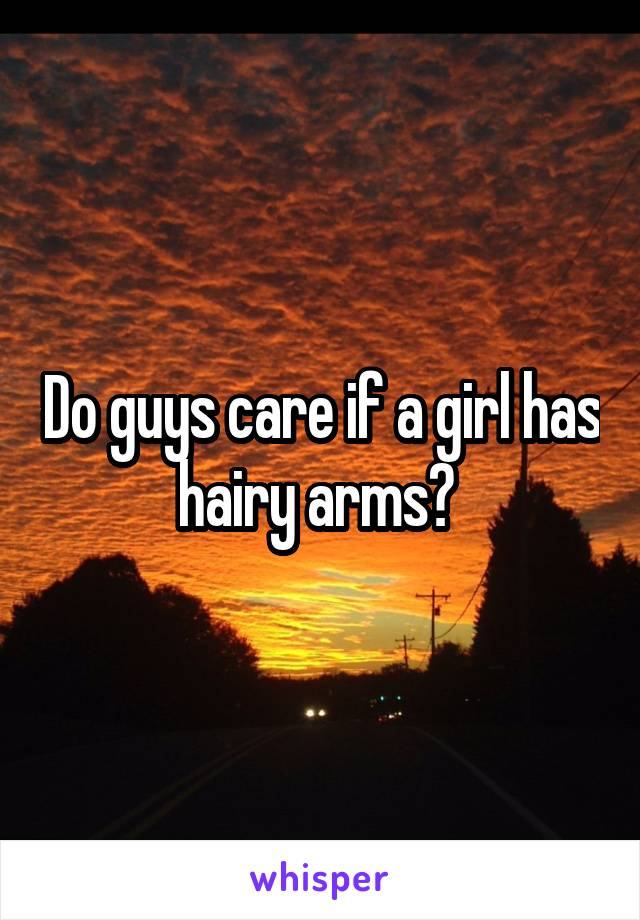 Do guys care if a girl has hairy arms?