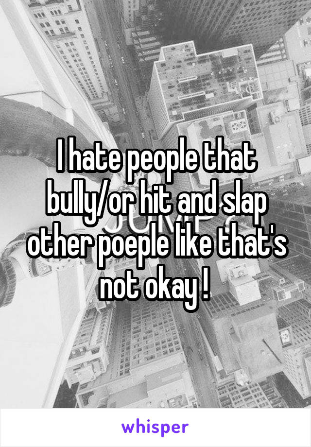 I hate people that bully/or hit and slap other poeple like that's not okay !