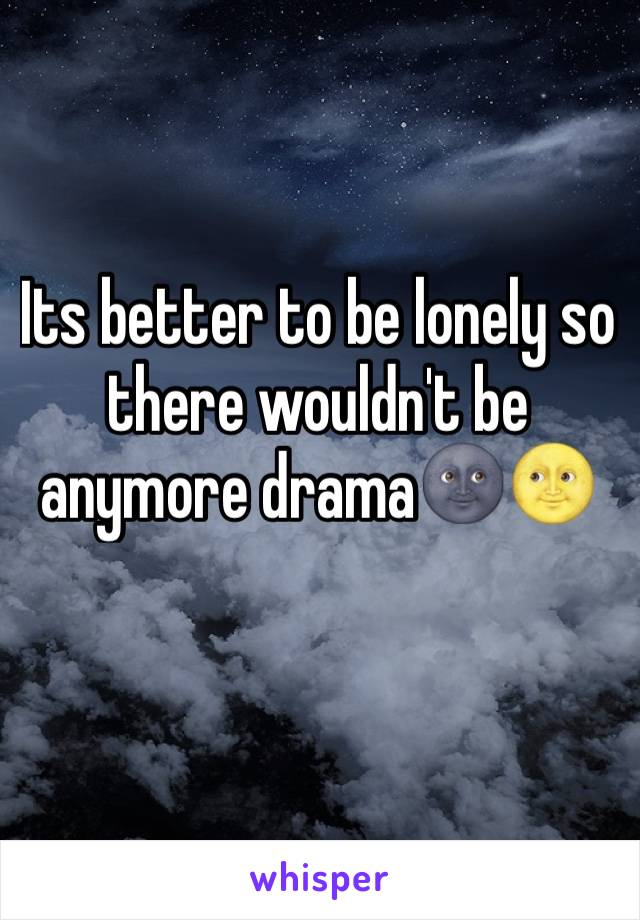 Its better to be lonely so there wouldn't be anymore drama🌚🌝