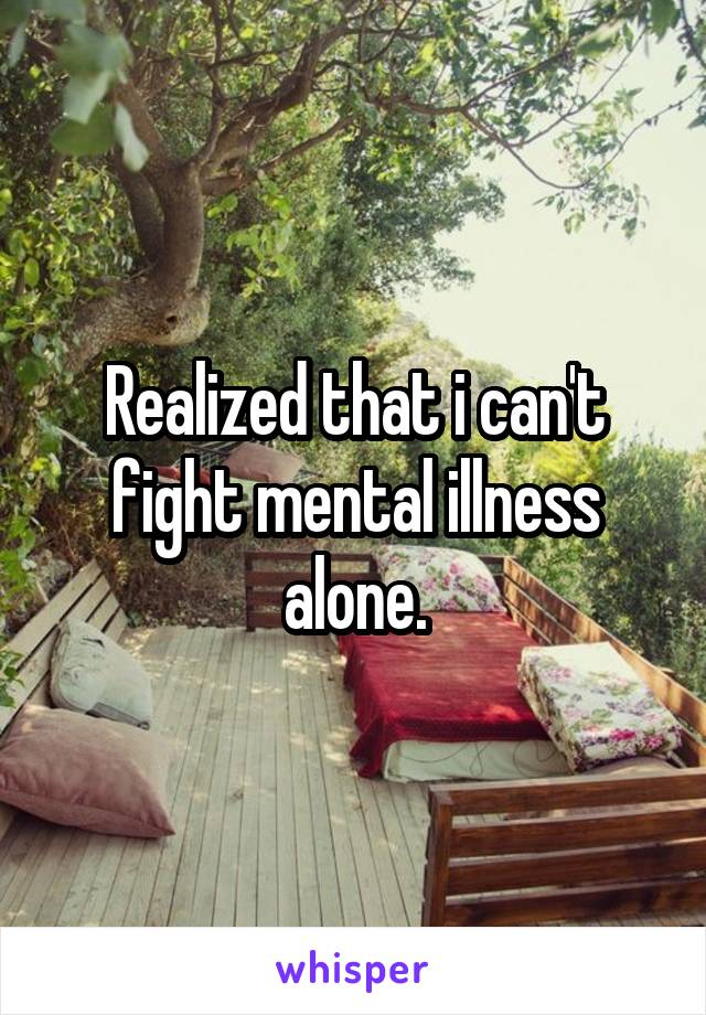 Realized that i can't fight mental illness alone.