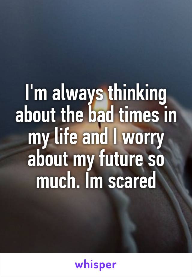 I'm always thinking about the bad times in my life and I worry about my future so much. Im scared