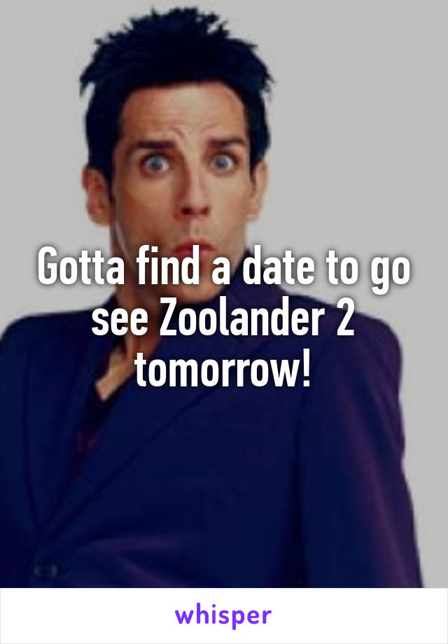 Gotta find a date to go see Zoolander 2 tomorrow!