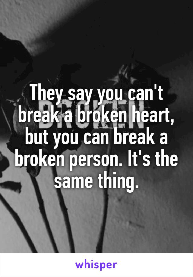 They say you can't break a broken heart, but you can break a broken person. It's the same thing.
