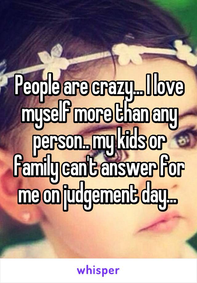 People are crazy... I love myself more than any person.. my kids or family can't answer for me on judgement day...