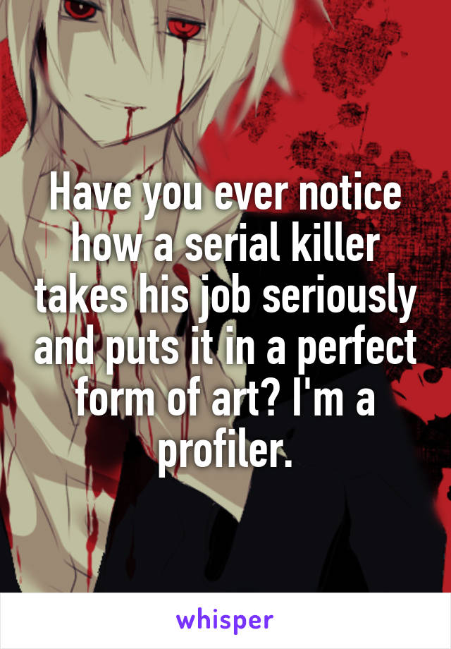 Have you ever notice how a serial killer takes his job seriously and puts it in a perfect form of art? I'm a profiler.