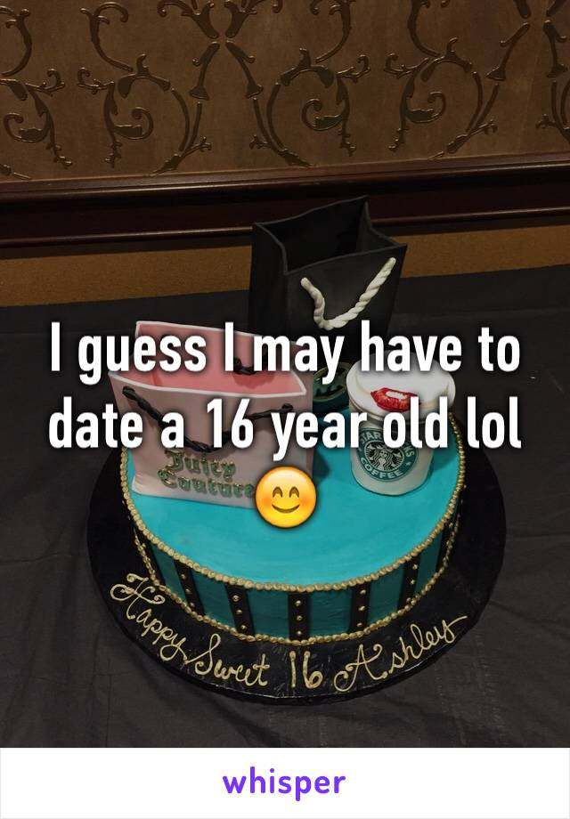 I guess I may have to date a 16 year old lol 😊