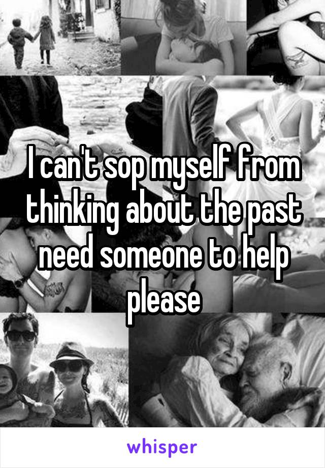 I can't sop myself from thinking about the past need someone to help please
