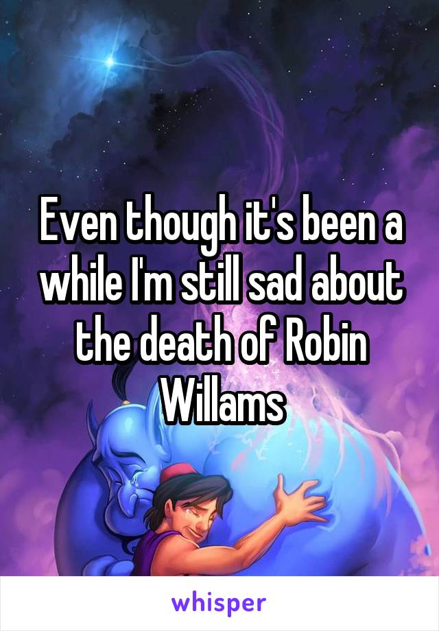 Even though it's been a while I'm still sad about the death of Robin Willams