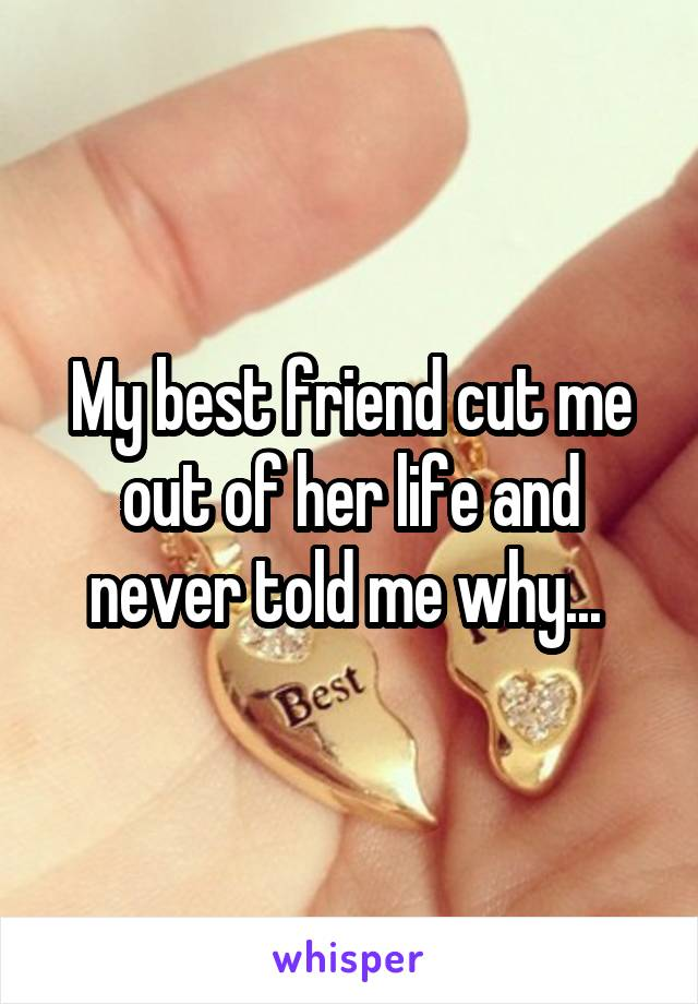 My best friend cut me out of her life and never told me why...