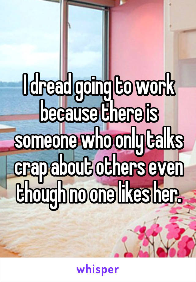 I dread going to work because there is someone who only talks crap about others even though no one likes her.