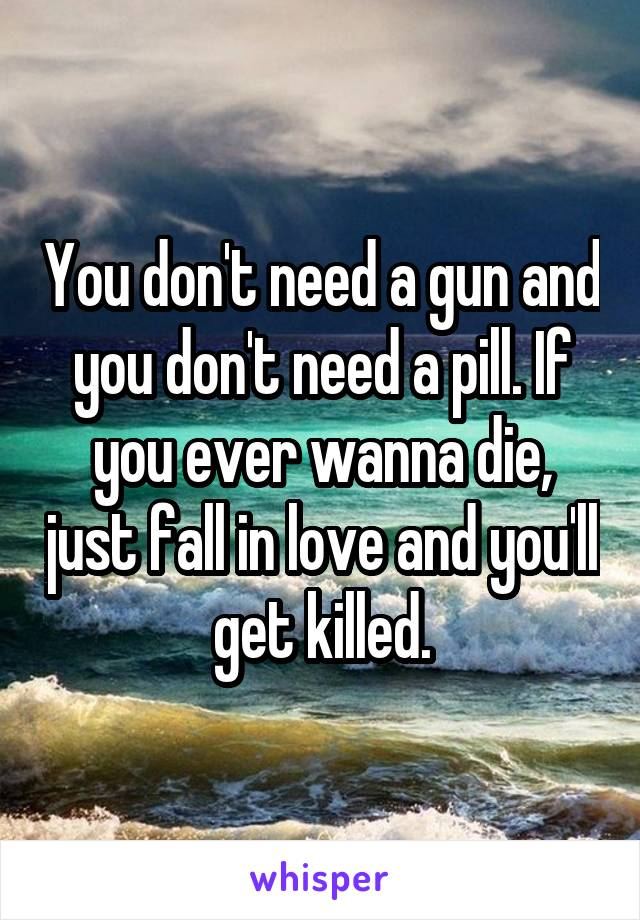 You don't need a gun and you don't need a pill. If you ever wanna die, just fall in love and you'll get killed.