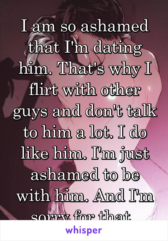 I am so ashamed that I'm dating him. That's why I flirt with other guys and don't talk to him a lot. I do like him. I'm just ashamed to be with him. And I'm sorry for that.
