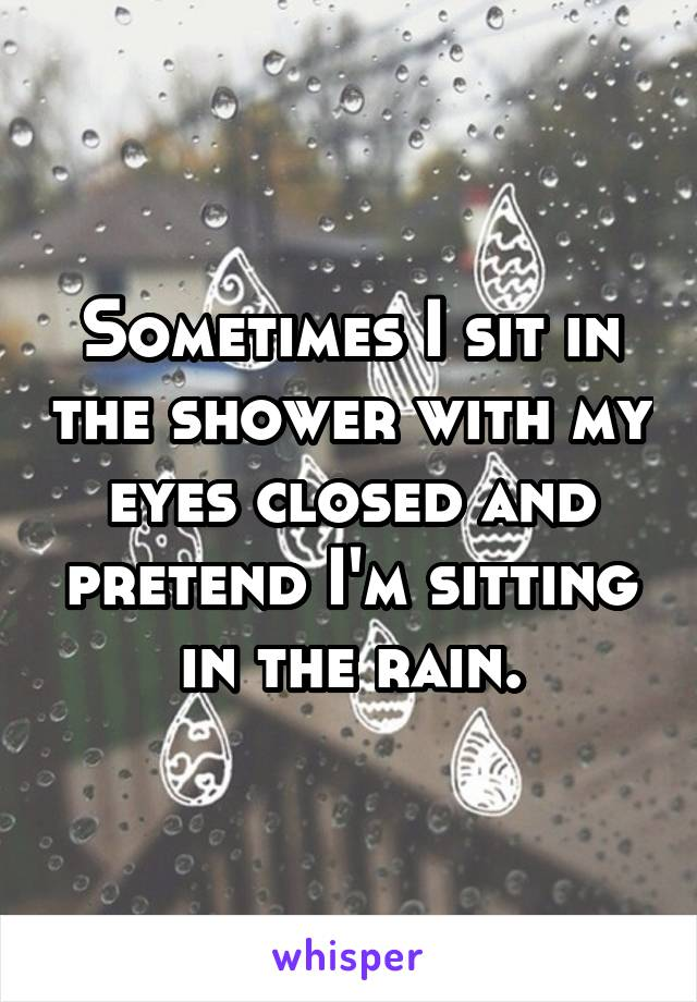 Sometimes I sit in the shower with my eyes closed and pretend I'm sitting in the rain.