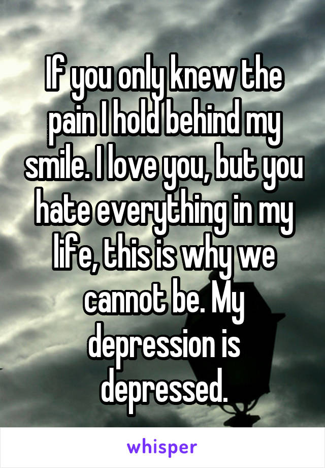 If you only knew the pain I hold behind my smile. I love you, but you hate everything in my life, this is why we cannot be. My depression is depressed.