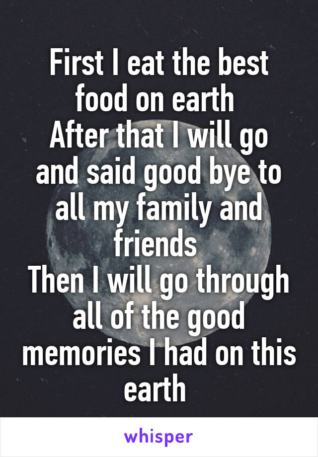 First I eat the best food on earth  After that I will go and said good bye to all my family and friends  Then I will go through all of the good memories I had on this earth