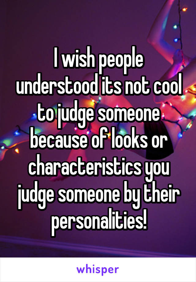 I wish people understood its not cool to judge someone because of looks or characteristics you judge someone by their personalities!