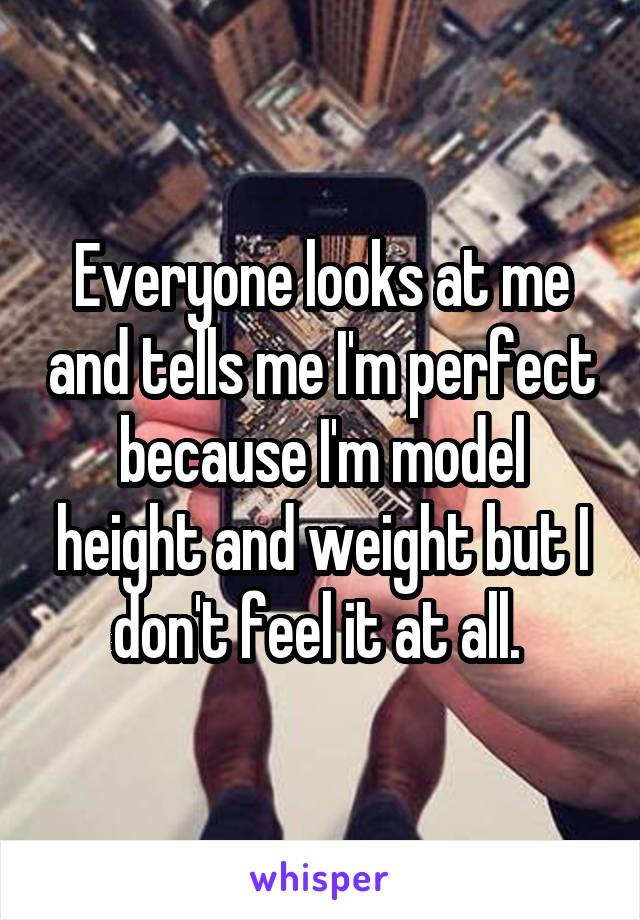 Everyone looks at me and tells me I'm perfect because I'm model height and weight but I don't feel it at all.