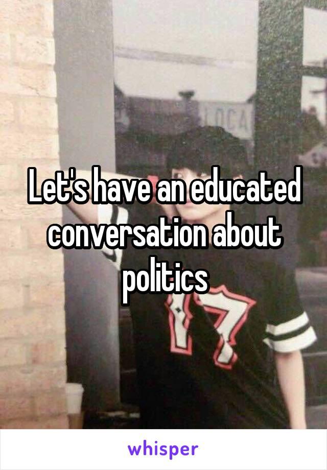 Let's have an educated conversation about politics
