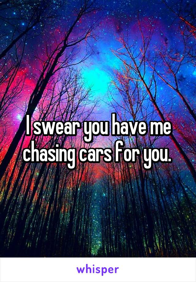 I swear you have me chasing cars for you.