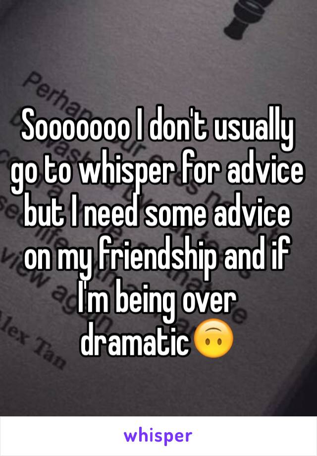 Sooooooo I don't usually go to whisper for advice but I need some advice on my friendship and if I'm being over dramatic🙃