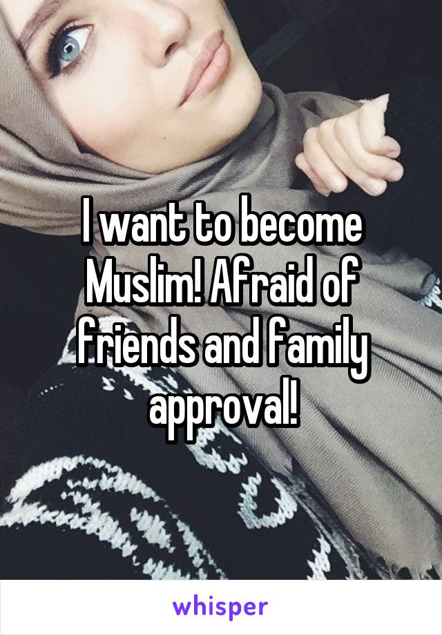 I want to become Muslim! Afraid of friends and family approval!
