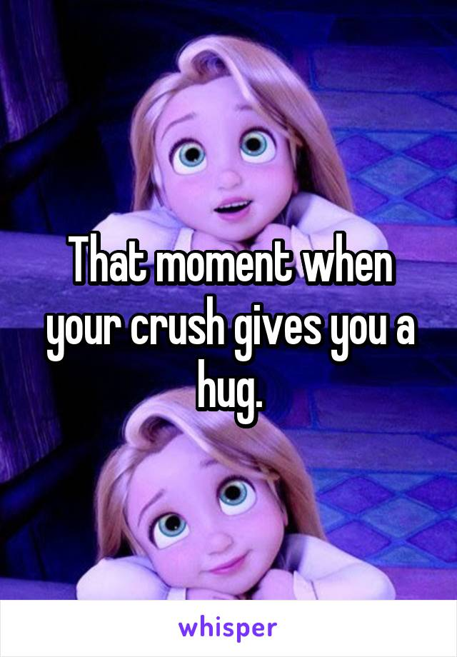 That moment when your crush gives you a hug.